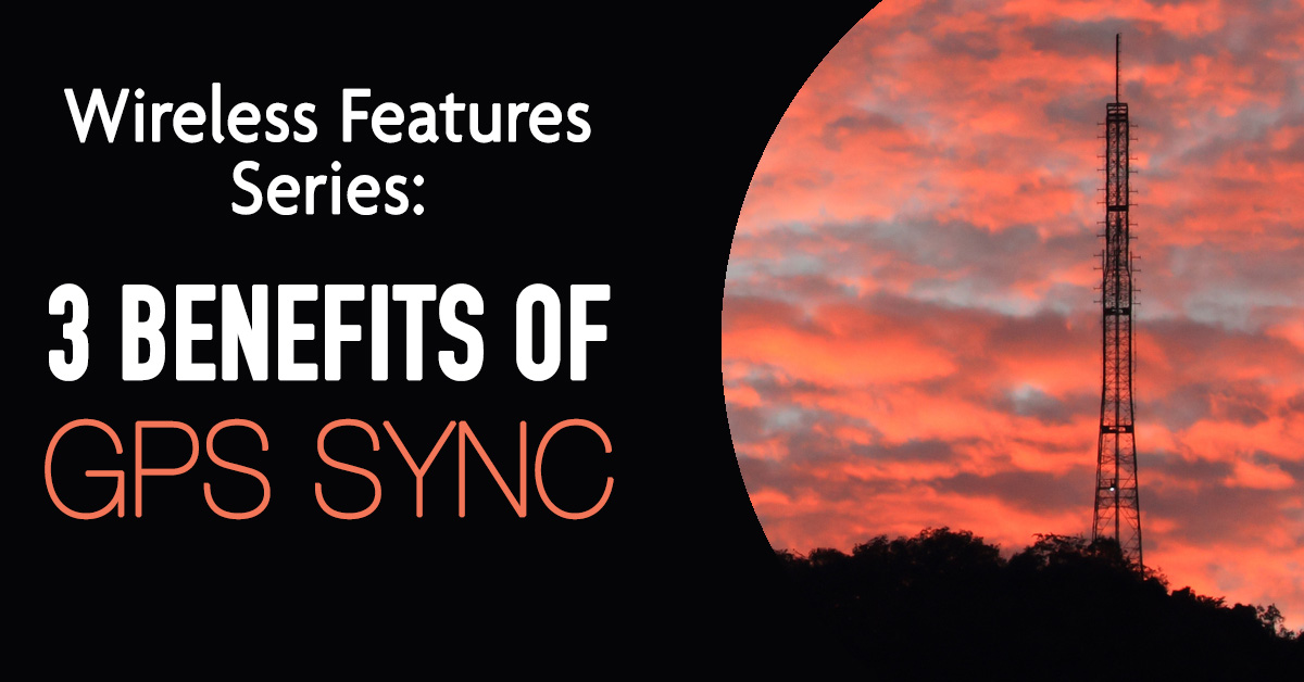 New Wireless Features Series: 3 Benefits of GPS Sync