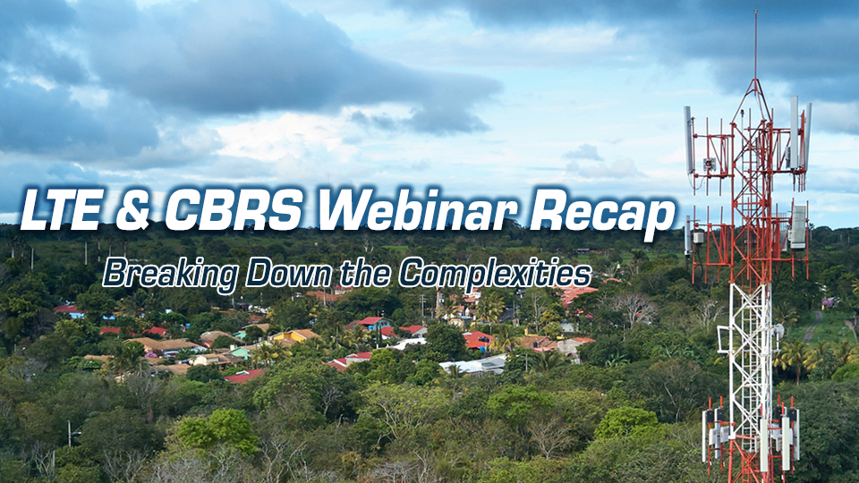 LTE & CBRS: Breaking Down the Complexities - Webinar Recap
